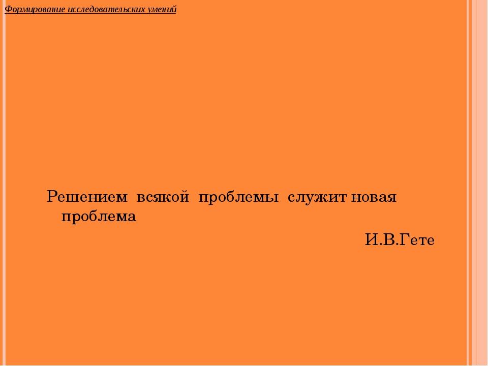 Решением всякой проблемы служит новая проблема И.В.Гете Формирование исследов...