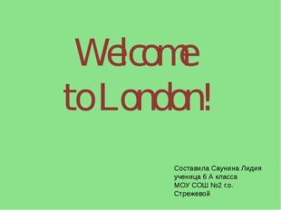 Welcome to London! Составила Саунина Лидия ученица 6 А класса МОУ СОШ №2 г.о.