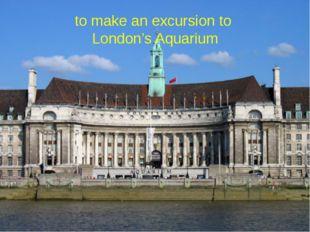 to make an excursion to London's Aquarium