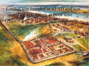London was founded in 43 AD and was called Londinium at those time