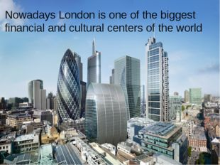 Nowadays London is one of the biggest financial and cultural centers of the w