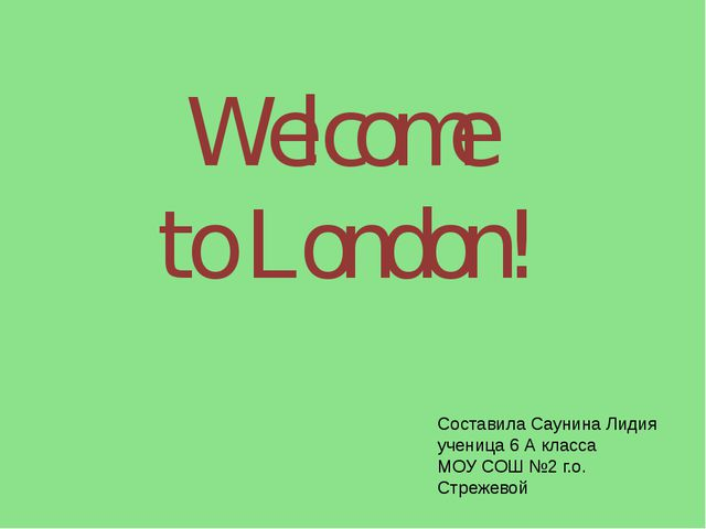 Welcome to London! Составила Саунина Лидия ученица 6 А класса МОУ СОШ №2 г.о....