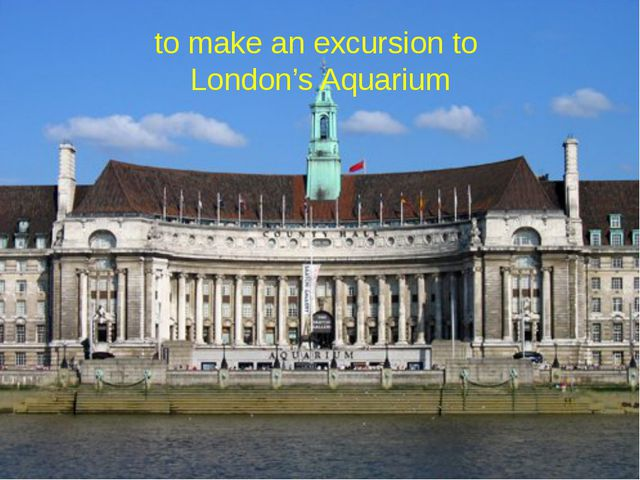 to make an excursion to London's Aquarium