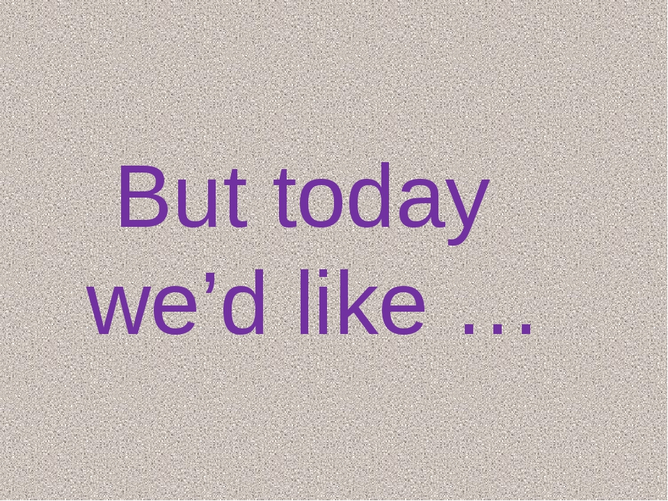 But today we'd like …