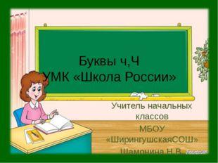 Буквы ч,Ч УМК «Школа России» Учитель начальных классов МБОУ «ШирингушскаяСОШ»