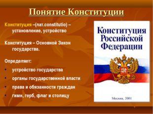 Понятие Конституции Конституция –(лат.constitutio) – установление, устройство