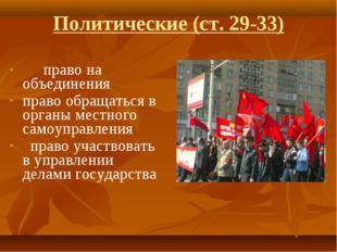 Политические (ст. 29-33) право на объединения право обращаться в органы мест
