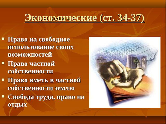 Экономические (ст. 34-37) Право на свободное использование своих возможностей...