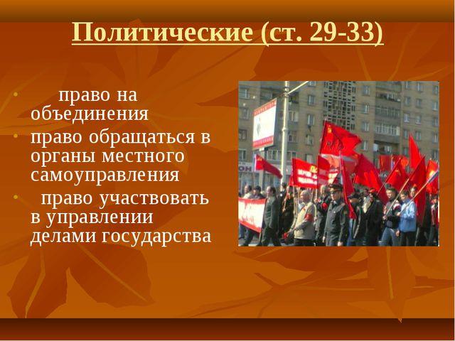 Политические (ст. 29-33) право на объединения право обращаться в органы мест...