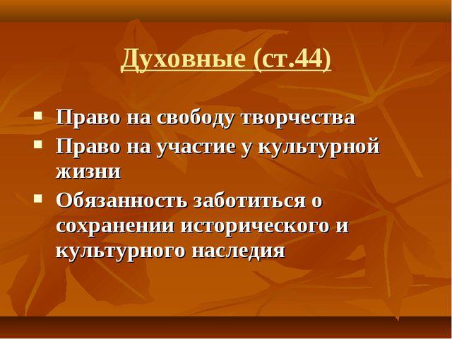 Духовные (ст.44) Право на свободу творчества Право на участие у культурной жи...