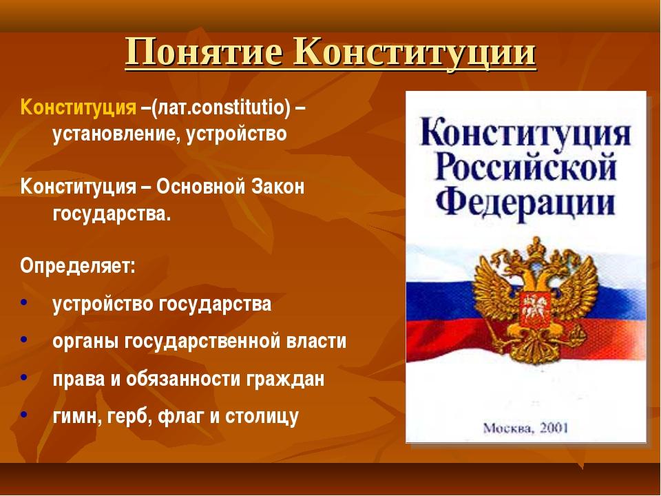 Понятие Конституции Конституция –(лат.constitutio) – установление, устройство...
