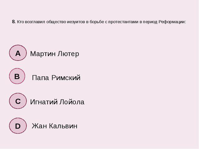 8. Кто возглавил общество иезуитов в борьбе с протестантами в период Реформа...