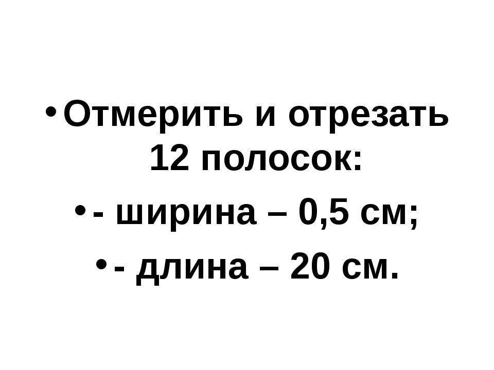 Отмерить и отрезать 12 полосок: - ширина – 0,5 см; - длина – 20 см.
