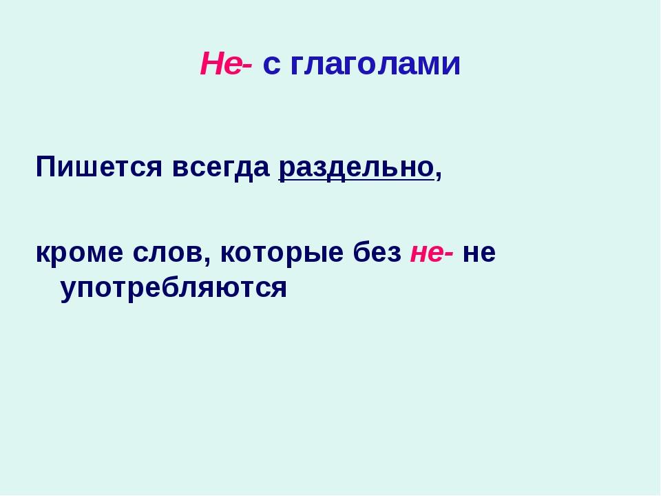 Не- с глаголами Пишется всегда раздельно, кроме слов, которые без не- не упот...