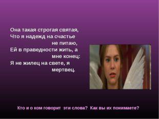 Ромео о Джульетте Она такая строгая святая, Что я надежд на счастье не питаю,