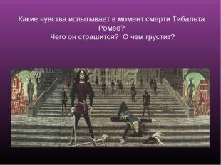 Какие чувства испытывает в момент смерти Тибальта Ромео? Чего он страшится? О