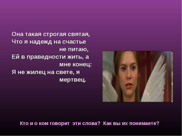 Ромео о Джульетте Она такая строгая святая, Что я надежд на счастье не питаю,...