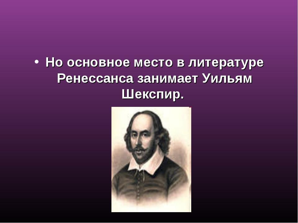 Но основное место в литературе Ренессанса занимает Уильям Шекспир.