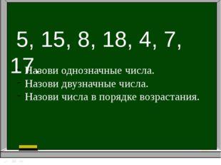 5, 15, 8, 18, 4, 7, 17. Назови однозначные числа. Назови двузначные числа. Н