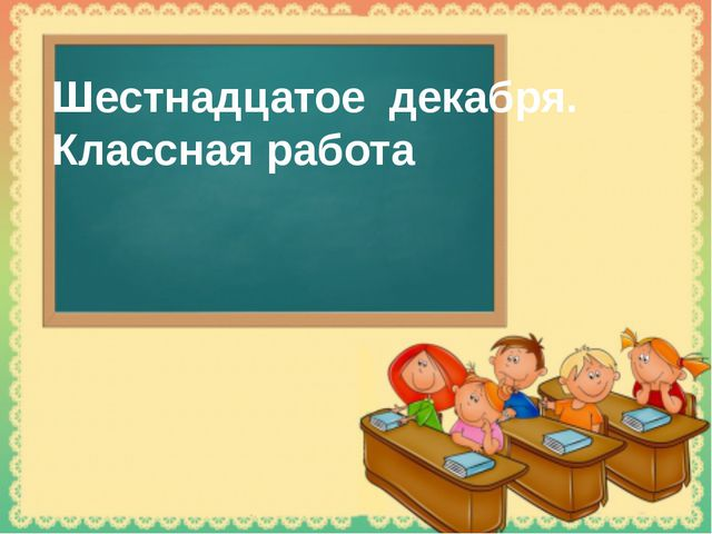 Шестнадцатое декабря. Классная работа Tatbel.ucoz.ru