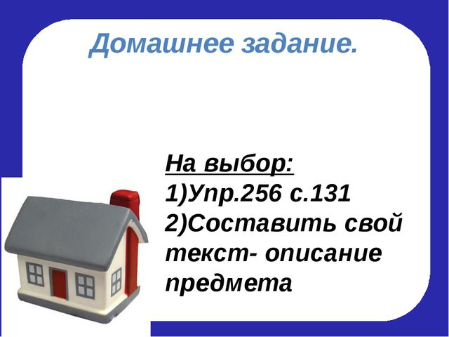 Домашнее задание. На выбор: 1)Упр.256 с.131 2)Составить свой текст- описание...