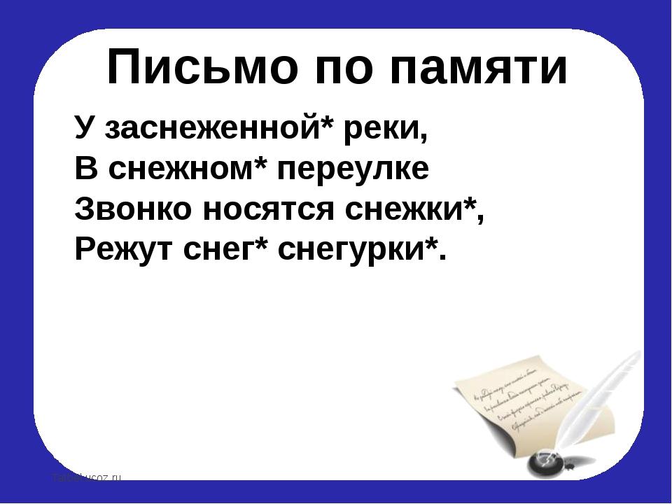 Письмо по памяти У заснеженной* реки, В снежном* переулке Звонко носятся снеж...
