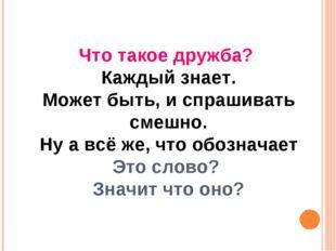 Что такое дружба? Каждый знает. Может быть, и спрашивать смешно. Ну а всё же,