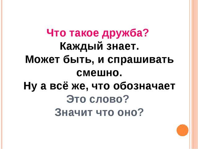 Что такое дружба? Каждый знает. Может быть, и спрашивать смешно. Ну а всё же,...