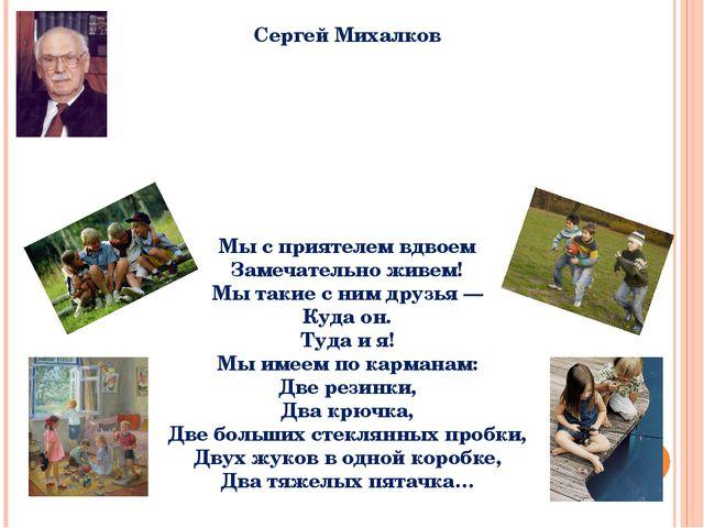 Сергей Михалков Мы с приятелем вдвоем Замечательно живем! Мы такие с ним друз...