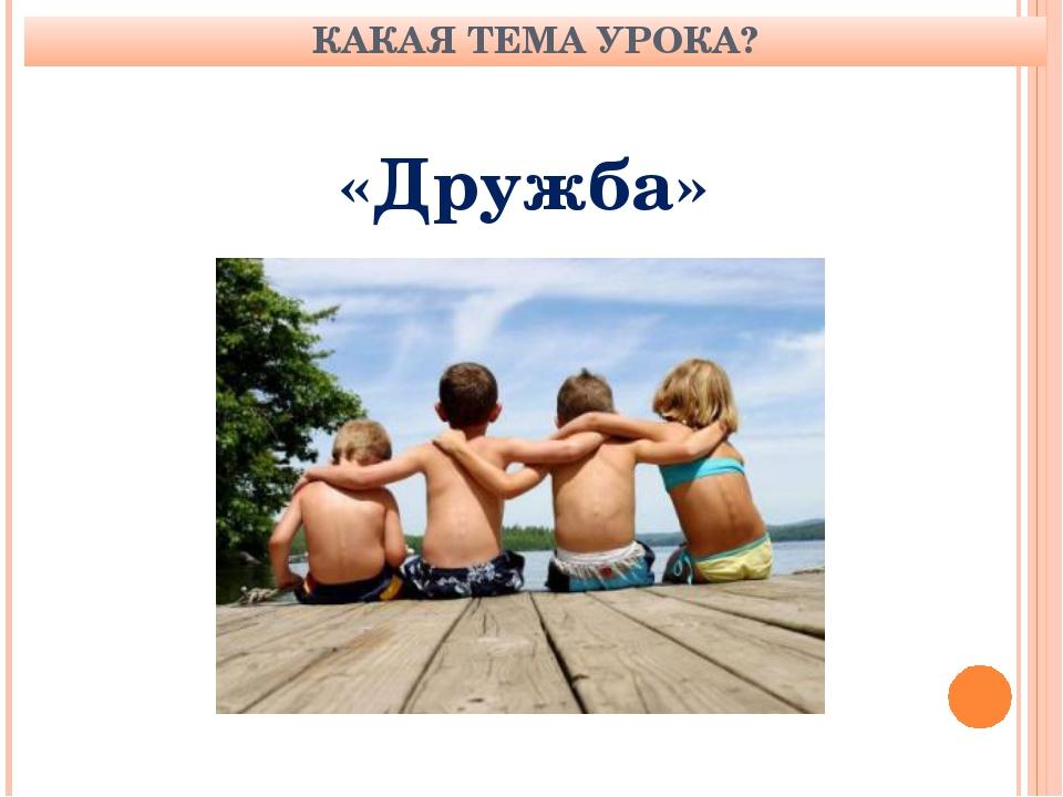 КАКАЯ ТЕМА УРОКА? «Дружба»