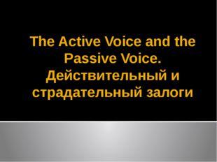 The Active Voice and the Passive Voice. Действительный и страдательный залоги