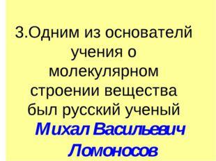 3.Одним из основателй учения о молекулярном строении вещества был русский уч