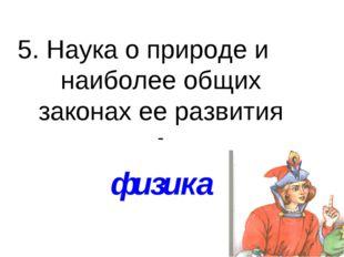 5. Наука о природе и наиболее общих законах ее развития - физика