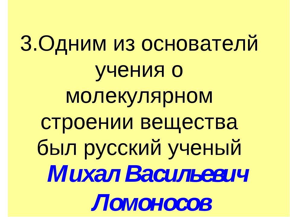 3.Одним из основателй учения о молекулярном строении вещества был русский уч...