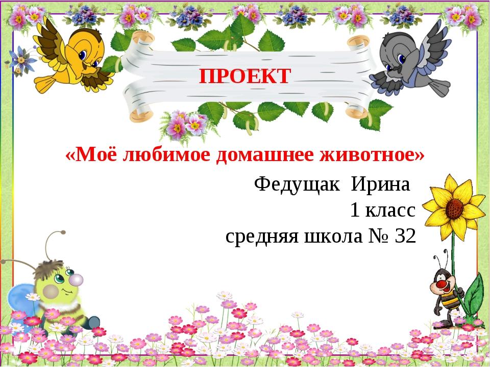 ПРОЕКТ «Моё любимое домашнее животное» Федущак Ирина 1 класс средняя школа №...