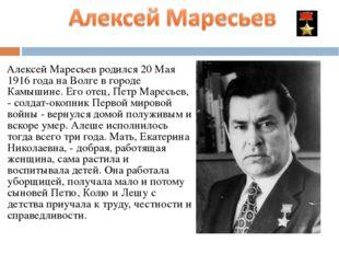 Алексей Маресьев родился 20 Мая 1916 года на Волге в городе Камышине. Его от