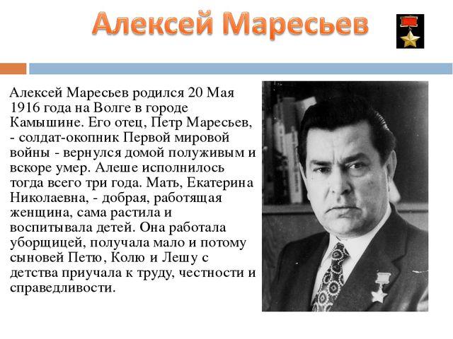Алексей Маресьев родился 20 Мая 1916 года на Волге в городе Камышине. Его от...