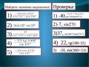 Найдите значение выражения: Проверка: 1) -40,sin 19=sin(90-71) 2)-7, sin270