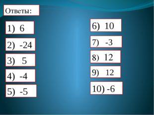 Ответы: 7) -3 8) 12 9) 12 10) -6 2) -24 4) -4 5) -5