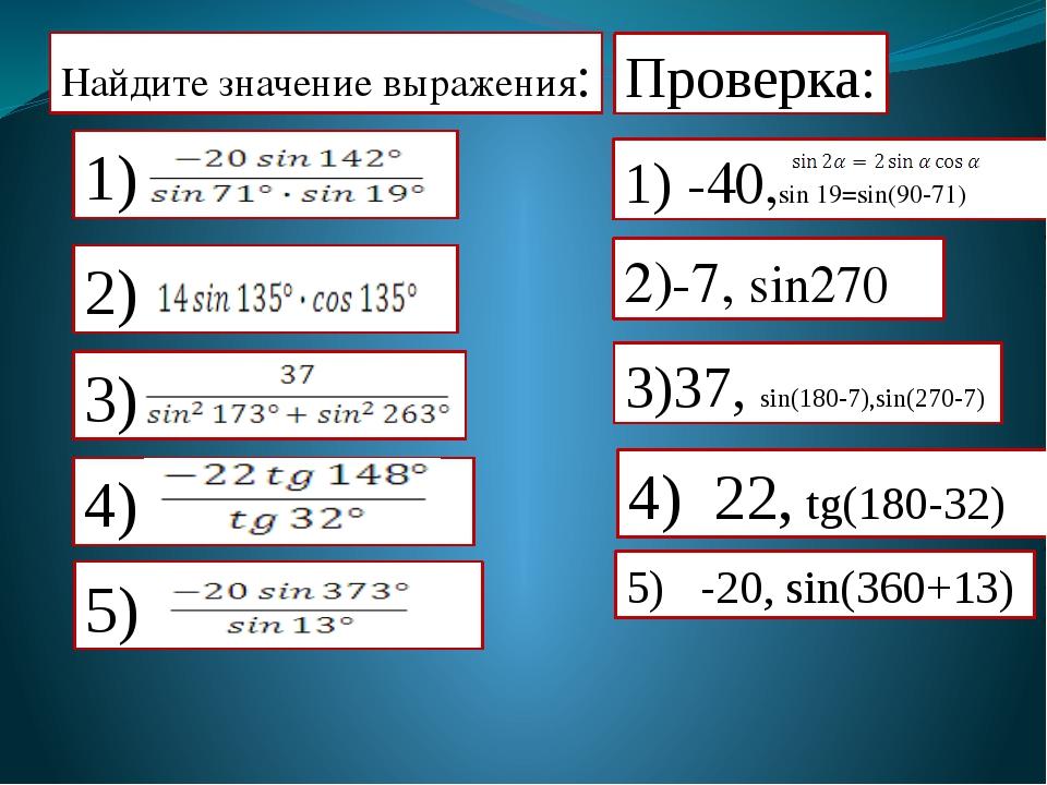 Найдите значение выражения: Проверка: 1) -40,sin 19=sin(90-71) 2)-7, sin270...