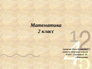 Математика 2 класс Гращенко Инна Валерьевна учитель начальных классов НМОУ «Г