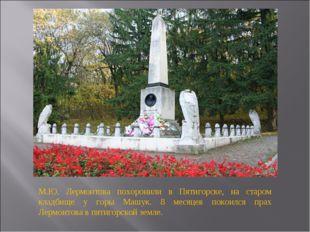М.Ю. Лермонтова похоронили в Пятигорске, на старом кладбище у горы Машук. 8 м