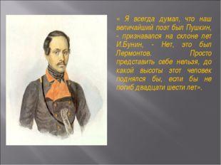 « Я всегда думал, что наш величайший поэт был Пушкин, - признавался на склоне
