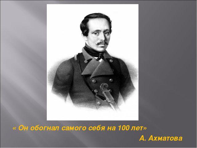 « Он обогнал самого себя на 100 лет» А. Ахматова