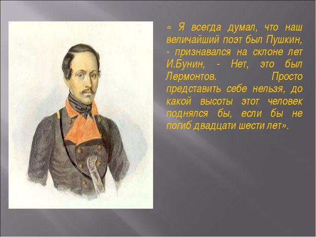 « Я всегда думал, что наш величайший поэт был Пушкин, - признавался на склоне...