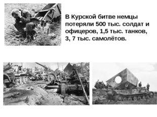 В Курской битве немцы потеряли 500 тыс. солдат и офицеров, 1,5 тыс. танков, 3