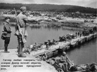 Гитлер любил говорить, что «скорее Днепр потечёт обратно, нежели русские пре