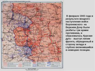 В феврале 1943 года в результате мощного наступления войск Воронежского на В