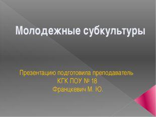 Презентацию подготовила преподаватель КГК ПОУ № 18 Францкевич М. Ю. Молодежны