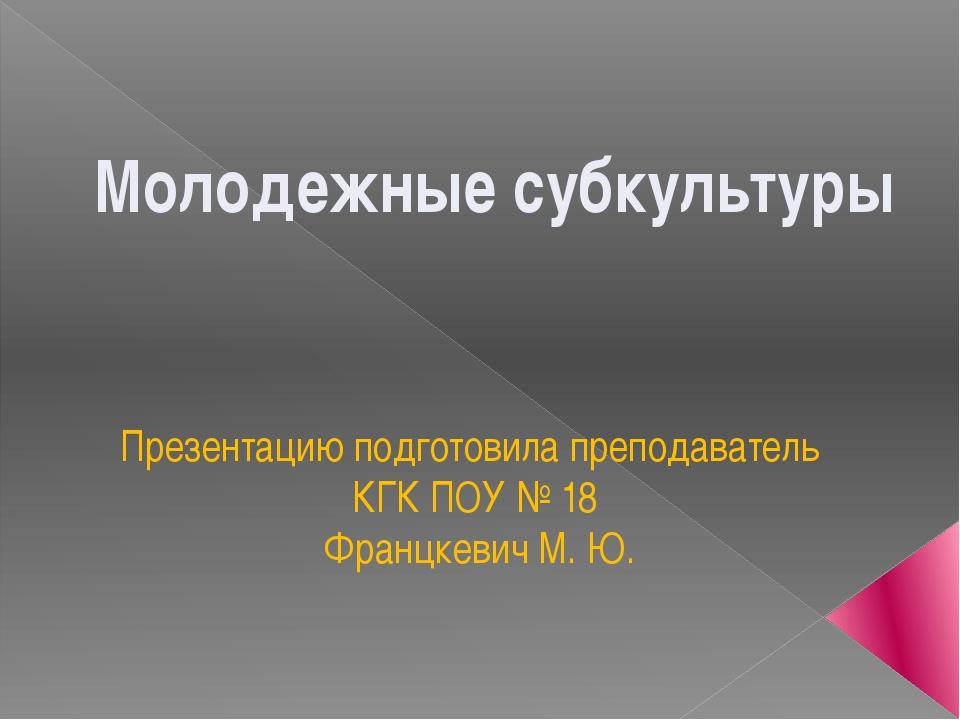 Презентацию подготовила преподаватель КГК ПОУ № 18 Францкевич М. Ю. Молодежны...